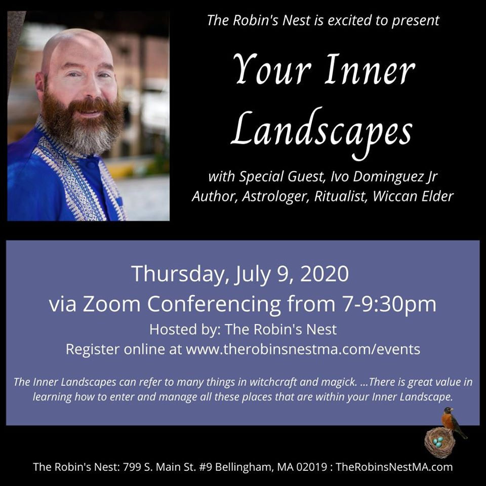 "Date/Time Date(s) - 07/09/2020 7:00 pm - 9:30 pm ""Your Inner Landscapes"" The Inner Landscapes can refer to many things in witchcraft and magick. It can be a place of power and sanctuary within yourself. It can be the meeting place for different parts of yourself. It can be the staging area in your personal astral to do workings or start journeys. It can be where you create space for meeting with spirits, God/dess/es, and so on. For many this is also the waystation in the journey called death. There is great value in learning how to enter and manage all these places that are within your Inner Landscape. The Robin's Nest is excited to host Author Ivo Dominguez Jr virtually! </p> </div> 							</div>  		</a>  		<div class="